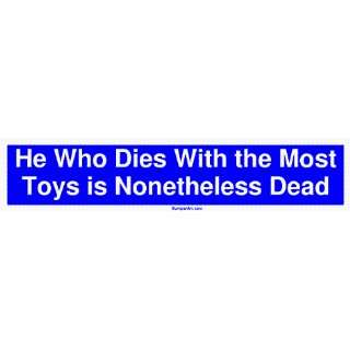 Who Dies With the Most Toys is Nonetheless Dead Large Bumper Sticker